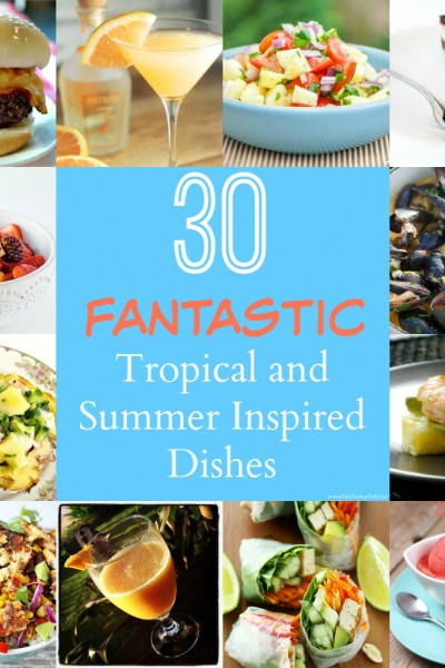 30 Fantastic Tropical and Summer Inspired Dishes!