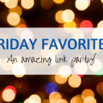 Friday Favorites Link Party #302